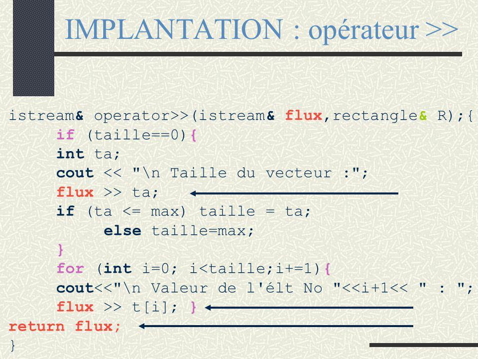 PROTOTYPE : opérateur >> class rectangle {public : //IC est de type istream friend istream& operator>>( istream& f,rectangle& R); // longueur et largeur de R sont saisies Rectangle à saisir Afin de pouvoir enchaîner les appels : cin >> R1 >> R2; l 'opérateur retourne une référence sur le flux qu 'elle a reçu en premier argument Le premier argument est toujours une référence sur IC