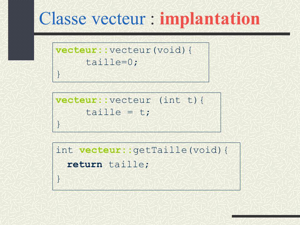 Classe vecteur : interface # include const int max=10; class vecteur{ public : vecteur(void); // constructeur vecteur (int t);// const et initialisation de la taille int getTaille(void); // Sélecteur => taille de IC void saisir (void); //saisie de IC void afficher(void);//Affichage de IC vecteur add (const vecteur&); // Est retourné : IC + argument void modifier(int i,int v); // T[i] <- v ~vecteur (void)// destructeur private : int taille; //nombre de cases réellement occupées int t[max]; //tableau de max entiers };