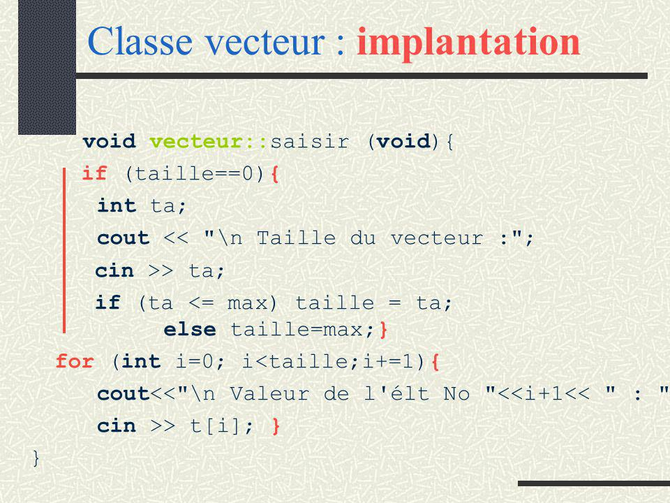 Classe vecteur : implantation int vecteur::getTaille(void){ return taille; } vecteur::vecteur(void){ taille=0; } vecteur::vecteur (int t){ taille = t; }