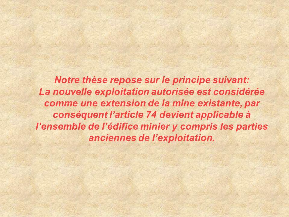 Notre thèse repose sur le principe suivant: La nouvelle exploitation autorisée est considérée comme une extension de la mine existante, par conséquent l'article 74 devient applicable à l'ensemble de l'édifice minier y compris les parties anciennes de l'exploitation.