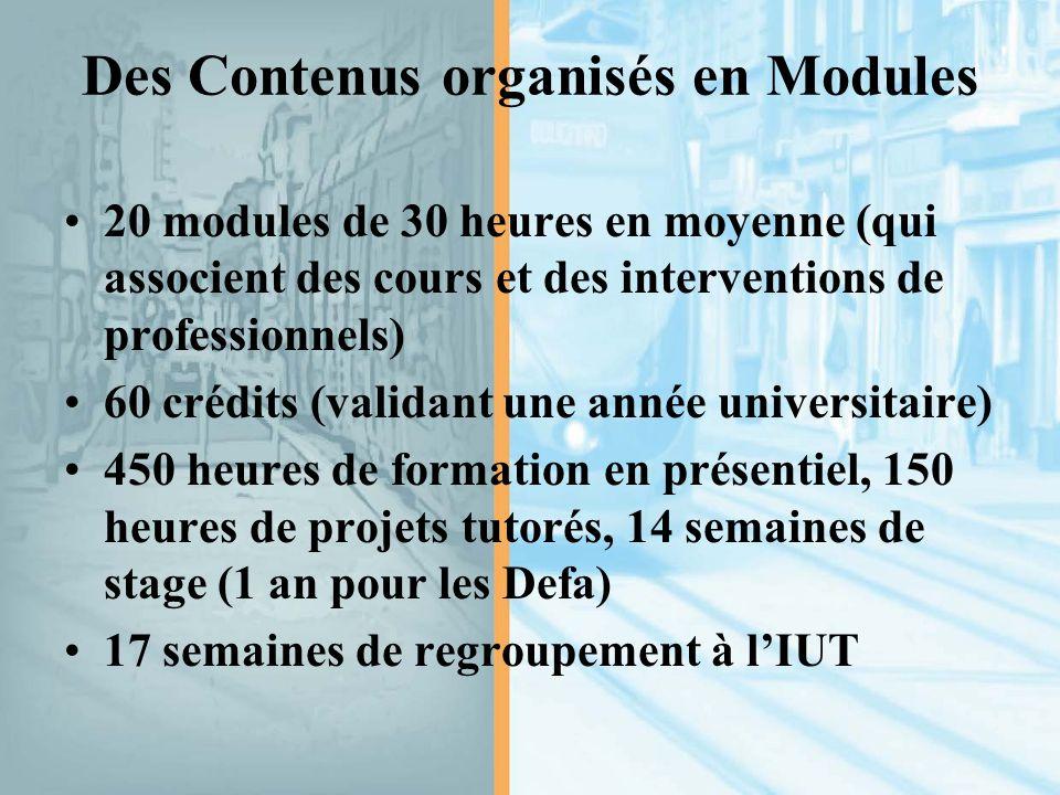 Des Contenus organisés en Modules 20 modules de 30 heures en moyenne (qui associent des cours et des interventions de professionnels) 60 crédits (validant une année universitaire) 450 heures de formation en présentiel, 150 heures de projets tutorés, 14 semaines de stage (1 an pour les Defa) 17 semaines de regroupement à l'IUT