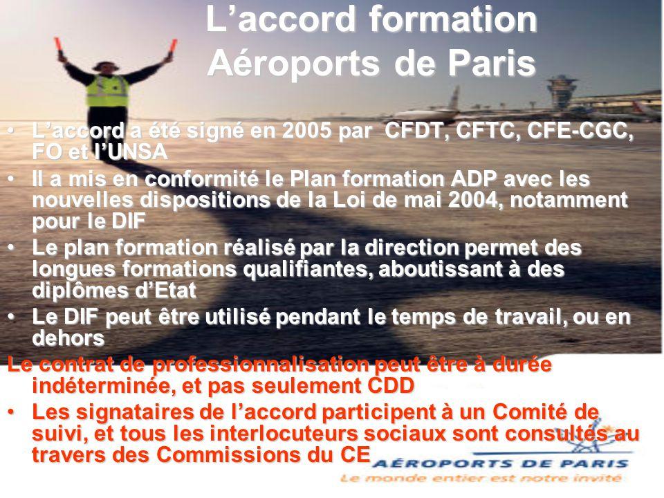 L'accord formation Aéroports de Paris L'accord a été signé en 2005 par CFDT, CFTC, CFE-CGC, FO et l'UNSA Il a mis en conformité le Plan formation ADP avec les nouvelles dispositions de la Loi de mai 2004, notamment pour le DIF Le plan formation réalisé par la direction permet des longues formations qualifiantes, aboutissant à des diplômes d'Etat Le DIF peut être utilisé pendant le temps de travail, ou en dehors Le contrat de professionnalisation peut être à durée indéterminée, et pas seulement CDD Les signataires de l'accord participent à un Comité de suivi, et tous les interlocuteurs sociaux sont consultés au travers des Commissions du CE