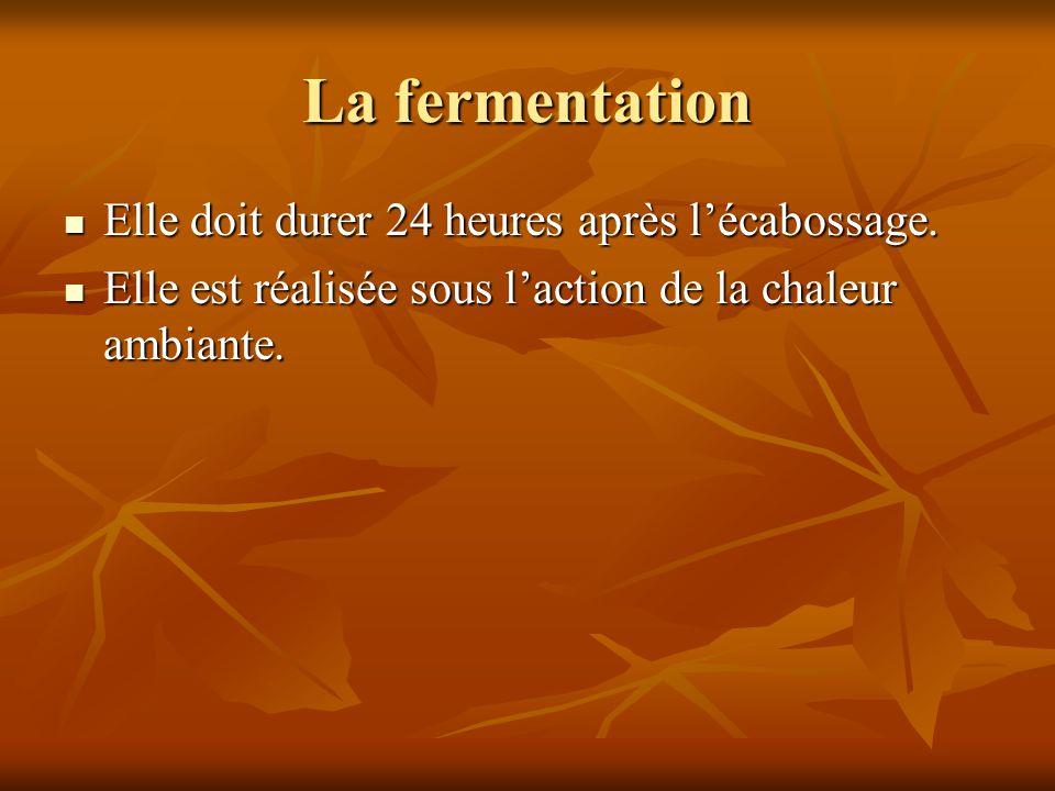 La fermentation Elle doit durer 24 heures après l'écabossage. Elle doit durer 24 heures après l'écabossage. Elle est réalisée sous l'action de la chal
