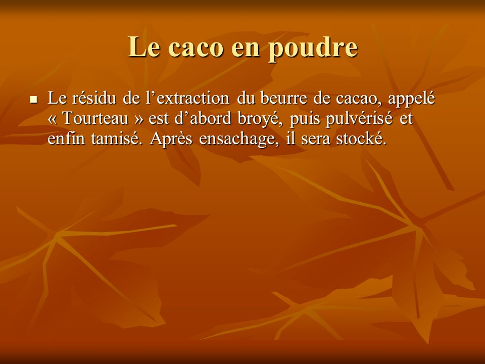 Le résidu de l'extraction du beurre de cacao, appelé « Tourteau » est d'abord broyé, puis pulvérisé et enfin tamisé. Après ensachage, il sera stocké.