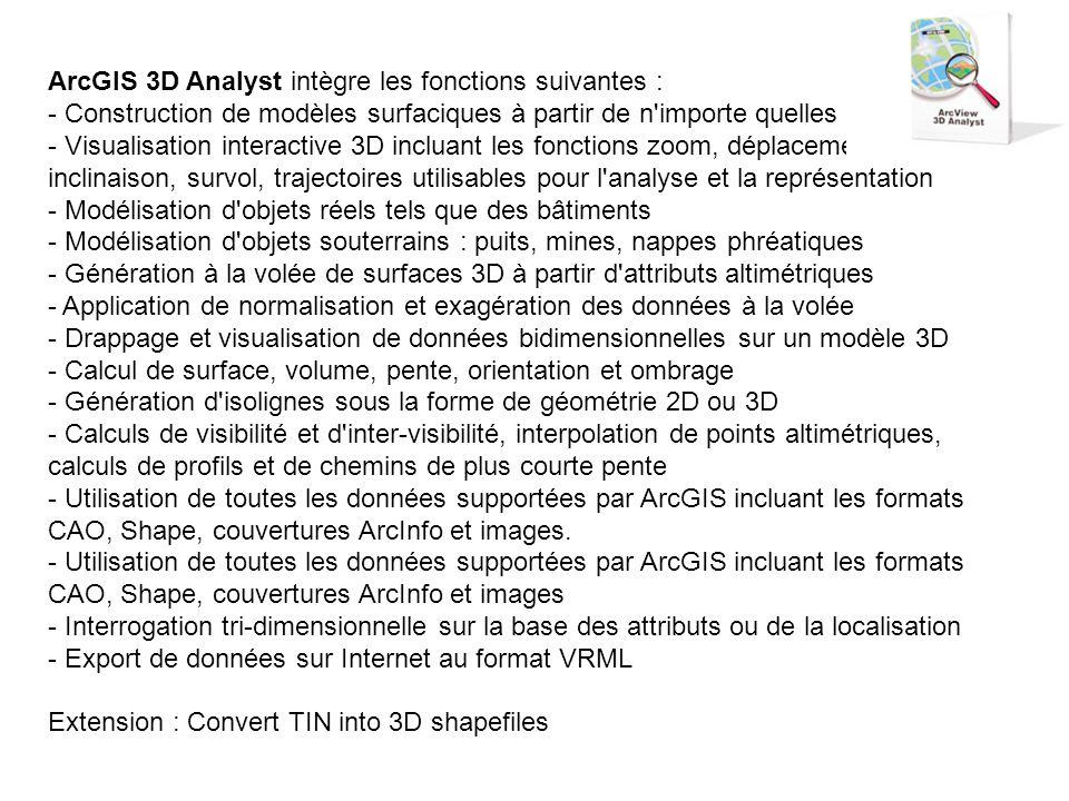 ArcGIS 3D Analyst intègre les fonctions suivantes : - Construction de modèles surfaciques à partir de n importe quelles données - Visualisation interactive 3D incluant les fonctions zoom, déplacement; rotation, inclinaison, survol, trajectoires utilisables pour l analyse et la représentation - Modélisation d objets réels tels que des bâtiments - Modélisation d objets souterrains : puits, mines, nappes phréatiques - Génération à la volée de surfaces 3D à partir d attributs altimétriques - Application de normalisation et exagération des données à la volée - Drappage et visualisation de données bidimensionnelles sur un modèle 3D - Calcul de surface, volume, pente, orientation et ombrage - Génération d isolignes sous la forme de géométrie 2D ou 3D - Calculs de visibilité et d inter-visibilité, interpolation de points altimétriques, calculs de profils et de chemins de plus courte pente - Utilisation de toutes les données supportées par ArcGIS incluant les formats CAO, Shape, couvertures ArcInfo et images.