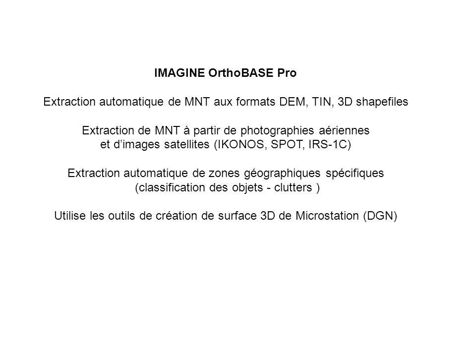 IMAGINE OrthoBASE Pro Extraction automatique de MNT aux formats DEM, TIN, 3D shapefiles Extraction de MNT à partir de photographies aériennes et d'images satellites (IKONOS, SPOT, IRS-1C) Extraction automatique de zones géographiques spécifiques (classification des objets - clutters ) Utilise les outils de création de surface 3D de Microstation (DGN)