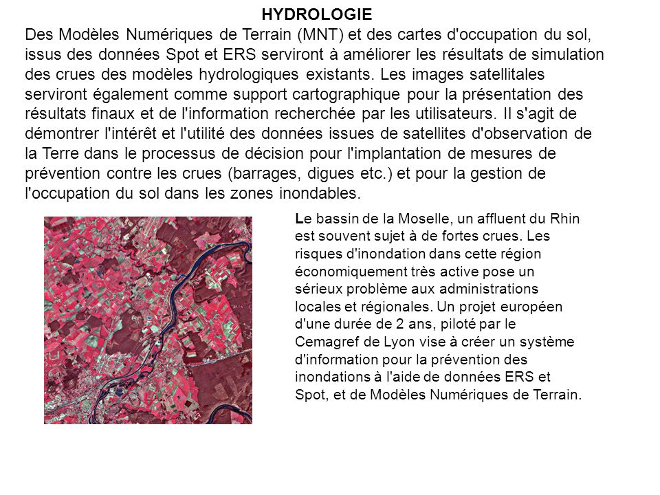 HYDROLOGIE Des Modèles Numériques de Terrain (MNT) et des cartes d occupation du sol, issus des données Spot et ERS serviront à améliorer les résultats de simulation des crues des modèles hydrologiques existants.