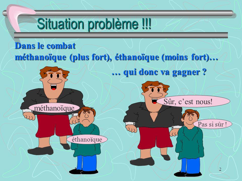 2 Situation problème !!! méthanoïque éthanoïque Dans le combat méthanoïque (plus fort), éthanoïque (moins fort)… … qui donc va gagner ? Sûr, c'est nou