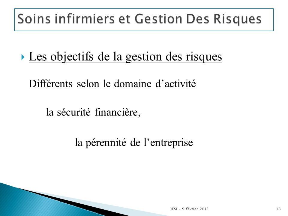  Les objectifs de la gestion des risques Différents selon le domaine d'activité la sécurité financière, la pérennité de l'entreprise 13IFSI - 9 févri