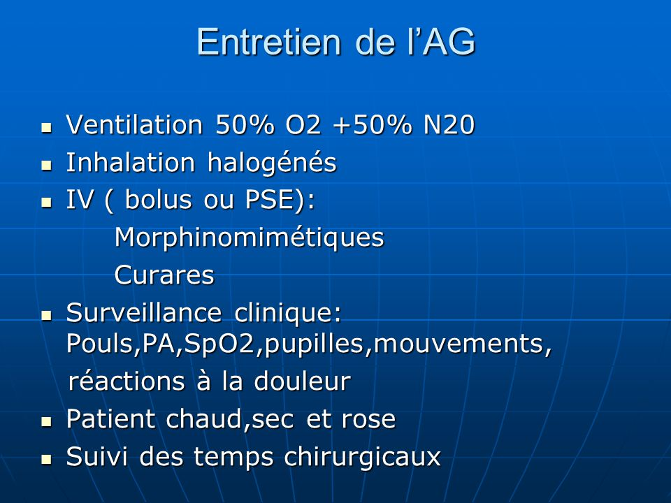 Entretien de l'AG Ventilation 50% O2 +50% N20 Ventilation 50% O2 +50% N20 Inhalation halogénés Inhalation halogénés IV ( bolus ou PSE): IV ( bolus ou