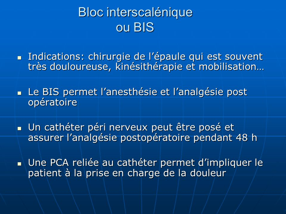Bloc interscalénique ou BIS Indications: chirurgie de l'épaule qui est souvent très douloureuse, kinésithérapie et mobilisation… Indications: chirurgi