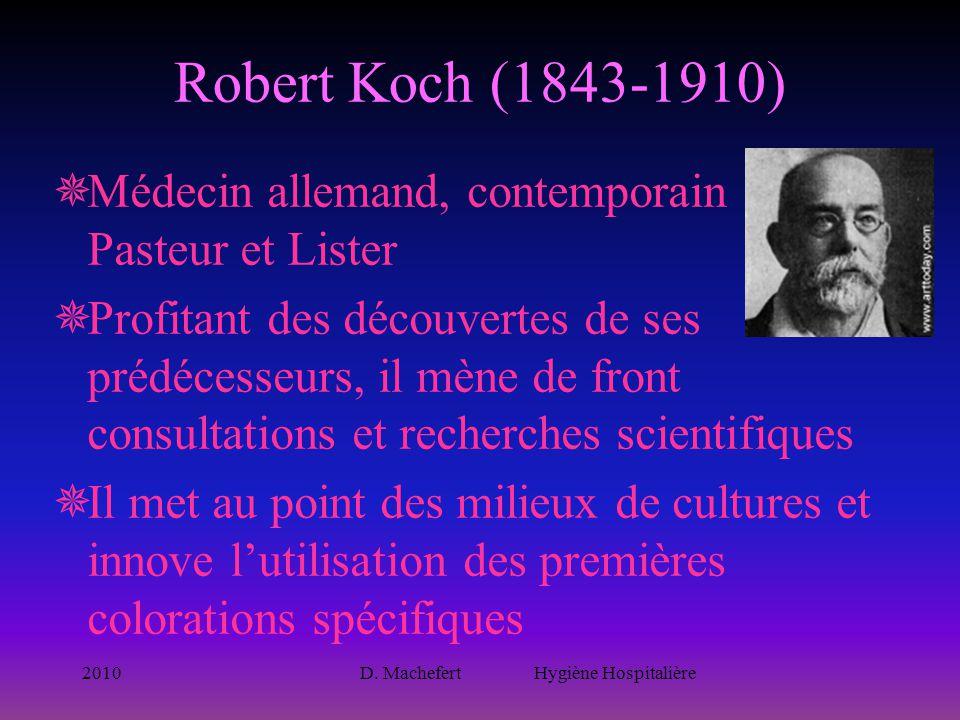 2010D. Machefert Hygiène Hospitalière Robert Koch (1843-1910)  Médecin allemand, contemporain de Pasteur et Lister  Profitant des découvertes de ses