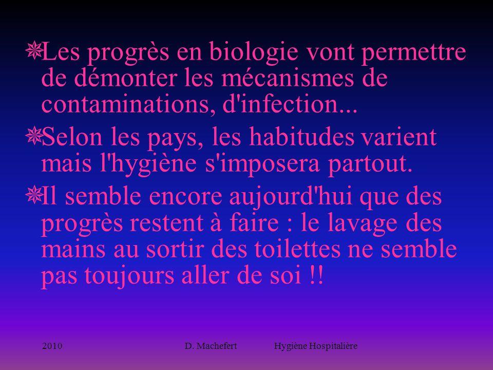 2010D. Machefert Hygiène Hospitalière  Les progrès en biologie vont permettre de démonter les mécanismes de contaminations, d'infection...  Selon le