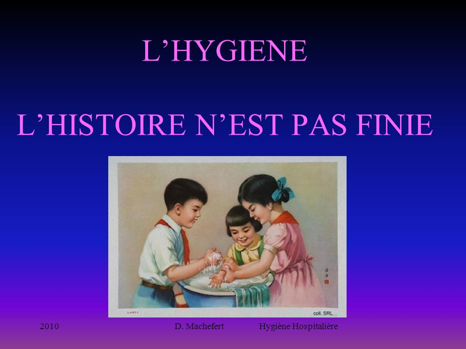 2010D. Machefert Hygiène Hospitalière L'HYGIENE L'HISTOIRE N'EST PAS FINIE