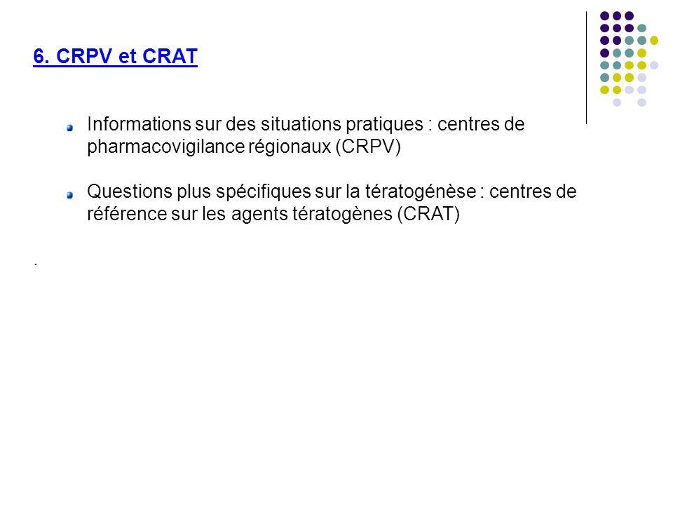 6. CRPV et CRAT Informations sur des situations pratiques : centres de pharmacovigilance régionaux (CRPV) Questions plus spécifiques sur la tératogénè