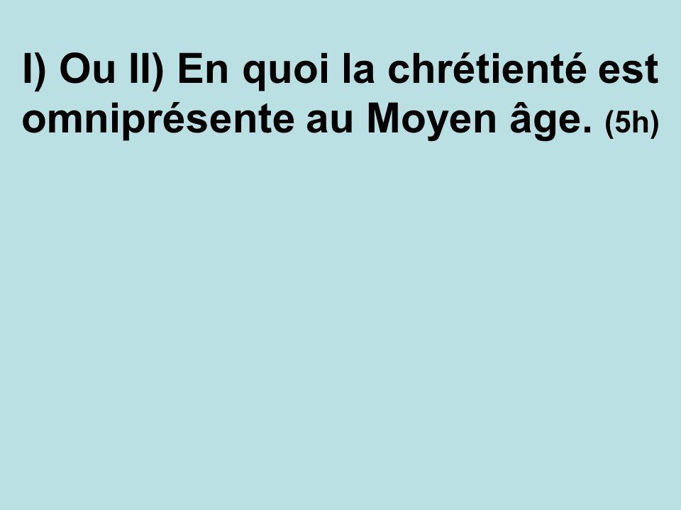 I) Ou II) En quoi la chrétienté est omniprésente au Moyen âge. (5h)