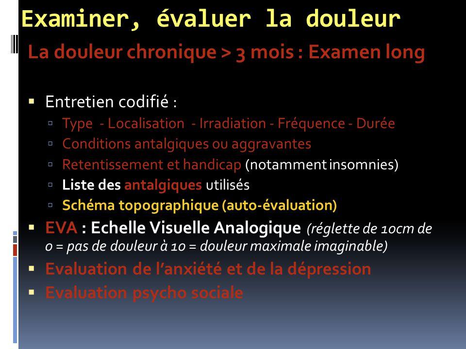 Examiner, évaluer la douleur La douleur chronique > 3 mois : Examen long  Entretien codifié :  Type - Localisation - Irradiation - Fréquence - Durée