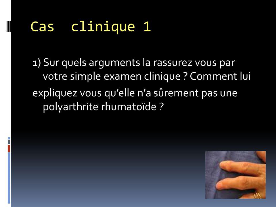 1) Sur quels arguments la rassurez vous par votre simple examen clinique ? Comment lui expliquez vous qu'elle n'a sûrement pas une polyarthrite rhumat