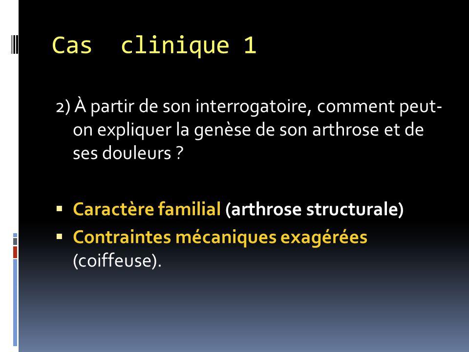 2) À partir de son interrogatoire, comment peut- on expliquer la genèse de son arthrose et de ses douleurs ?  Caractère familial (arthrose structural
