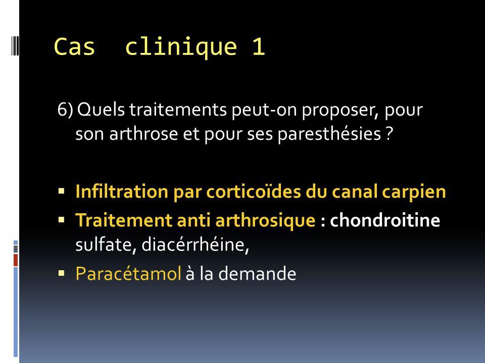 6) Quels traitements peut-on proposer, pour son arthrose et pour ses paresthésies ?  Infiltration par corticoïdes du canal carpien  Traitement anti