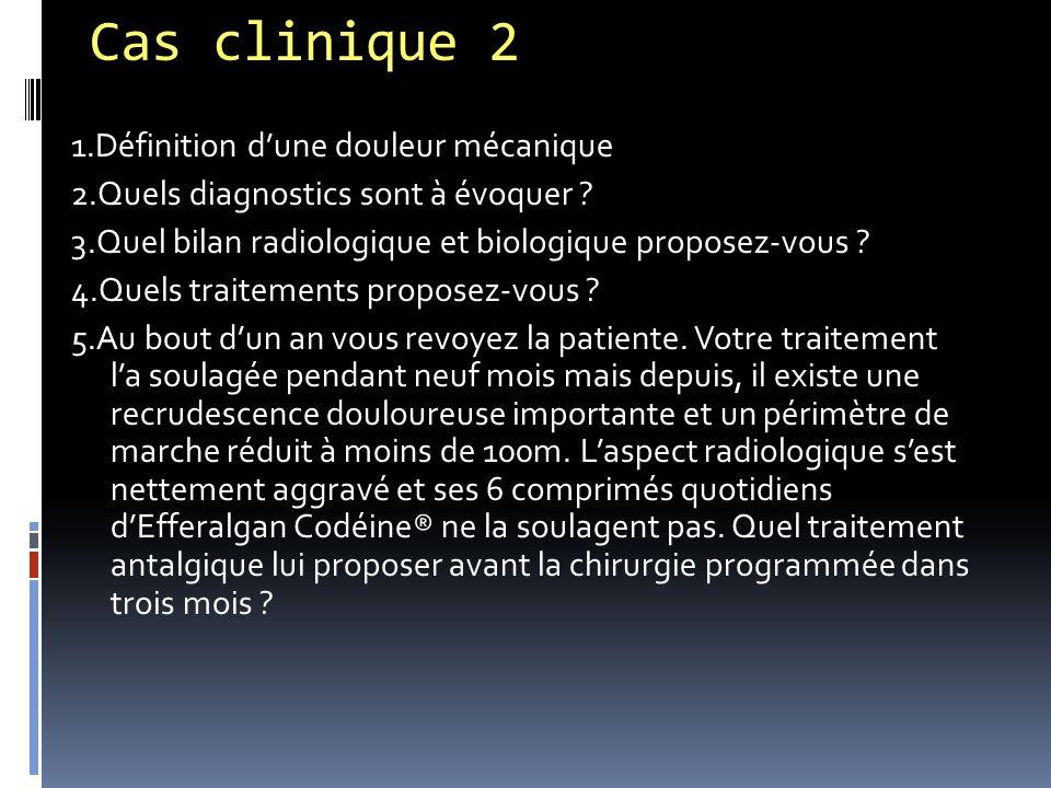 Cas clinique 2 1.Définition d'une douleur mécanique 2.Quels diagnostics sont à évoquer ? 3.Quel bilan radiologique et biologique proposez-vous ? 4.Que