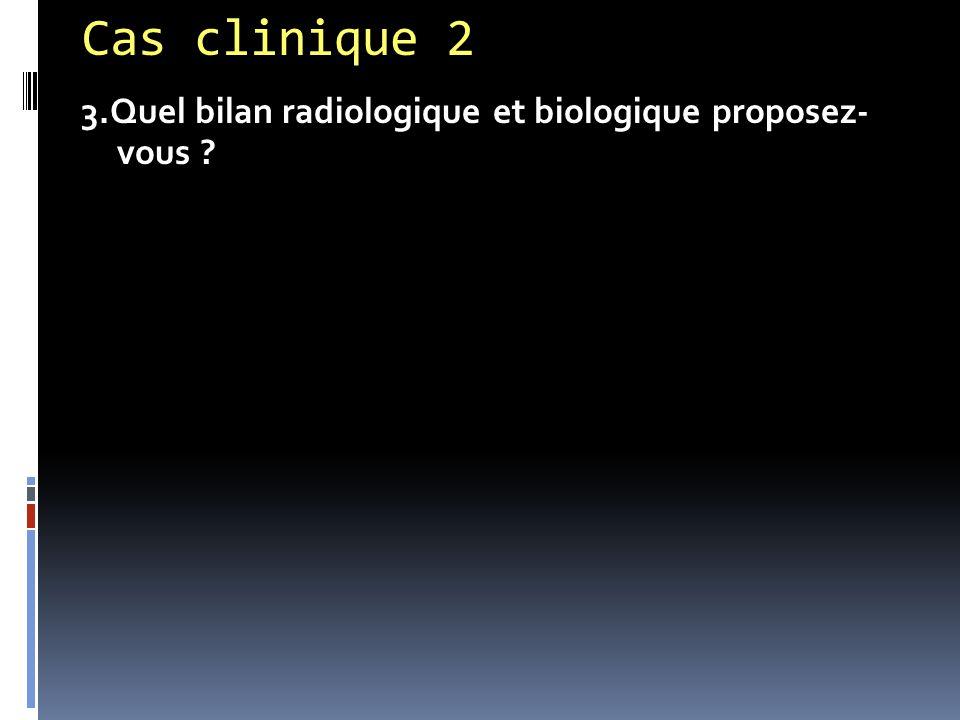Cas clinique 2 3.Quel bilan radiologique et biologique proposez- vous ?