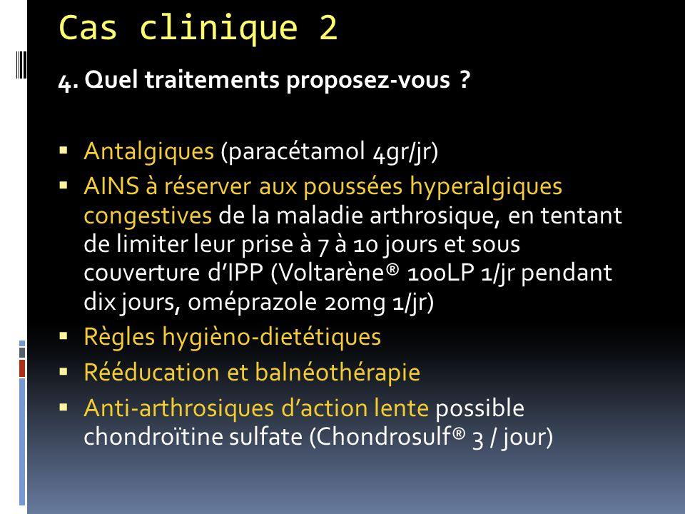 Cas clinique 2 4. Quel traitements proposez-vous ?  Antalgiques (paracétamol 4gr/jr)  AINS à réserver aux poussées hyperalgiques congestives de la m