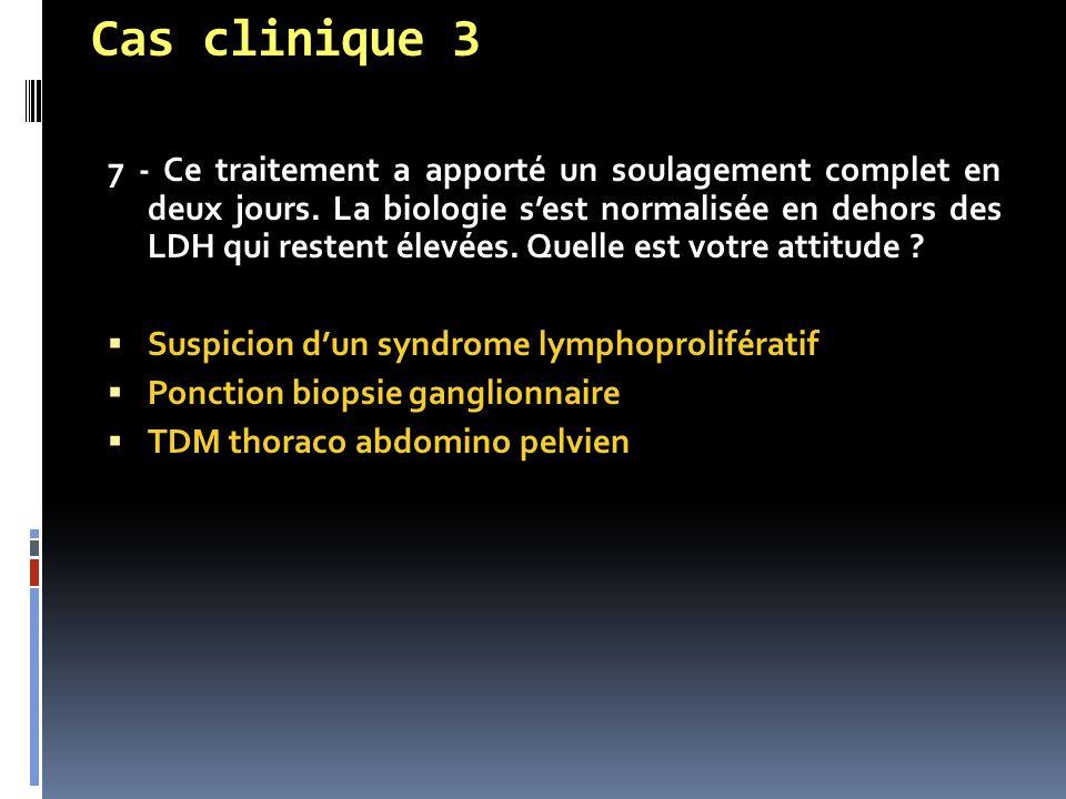 Cas clinique 3 7 - Ce traitement a apporté un soulagement complet en deux jours. La biologie s'est normalisée en dehors des LDH qui restent élevées. Q