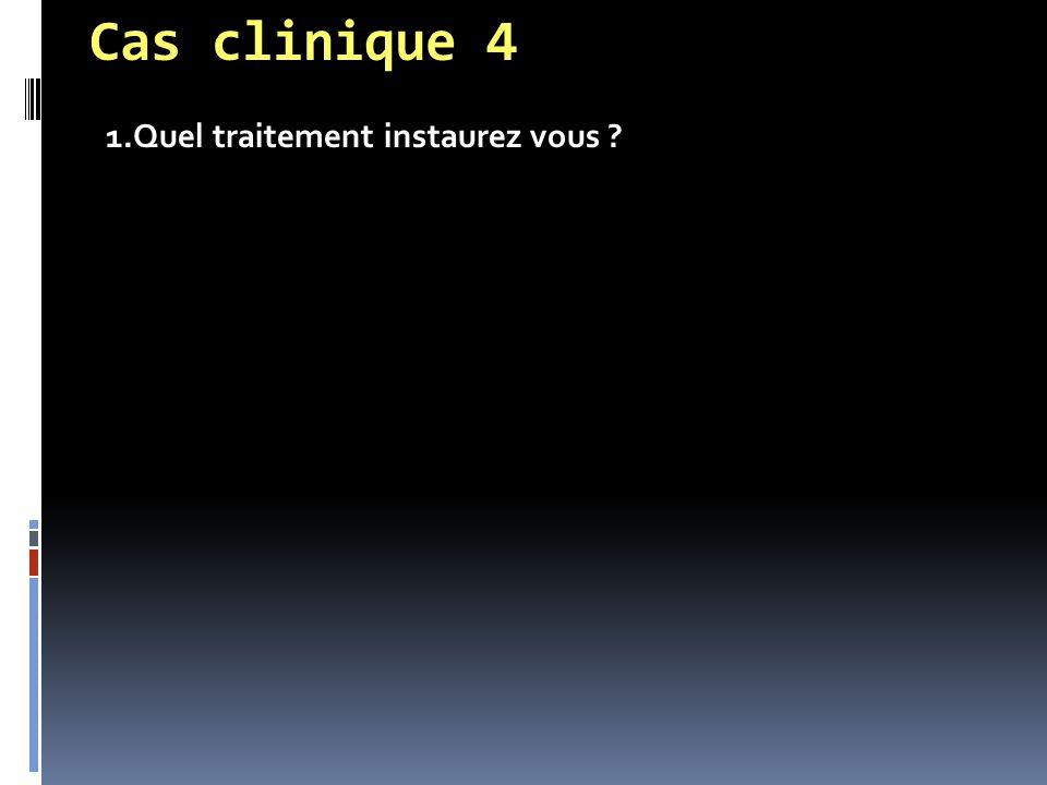 Cas clinique 4 1.Quel traitement instaurez vous ?