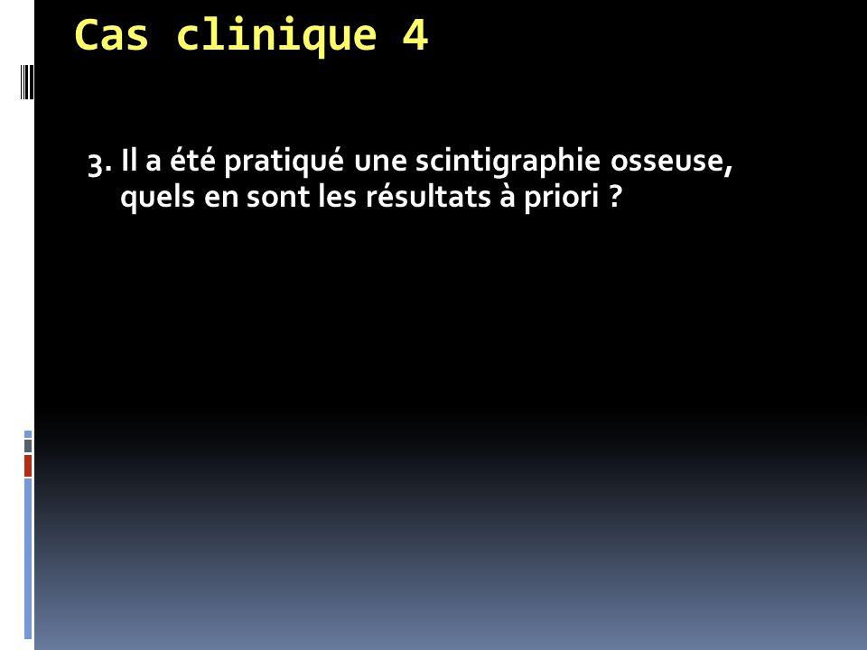 Cas clinique 4 3. Il a été pratiqué une scintigraphie osseuse, quels en sont les résultats à priori ?