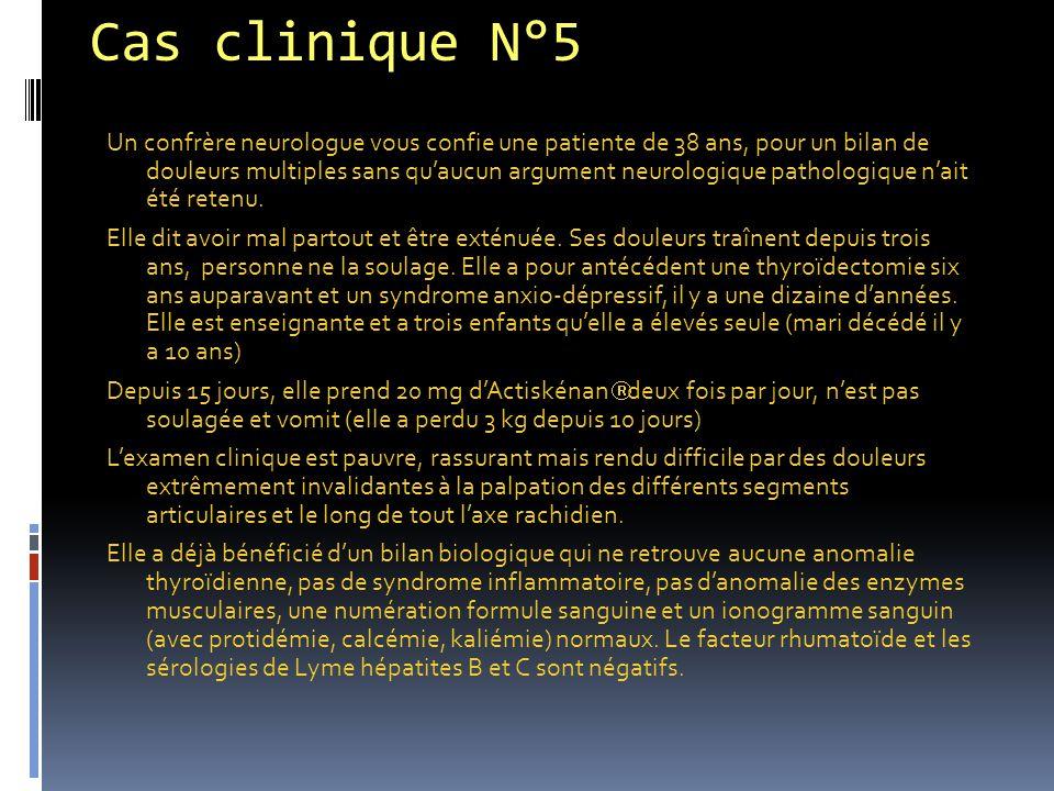 Cas clinique N°5 Un confrère neurologue vous confie une patiente de 38 ans, pour un bilan de douleurs multiples sans qu'aucun argument neurologique pa