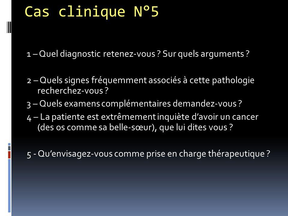 Cas clinique N°5 1 – Quel diagnostic retenez-vous ? Sur quels arguments ? 2 – Quels signes fréquemment associés à cette pathologie recherchez-vous ? 3