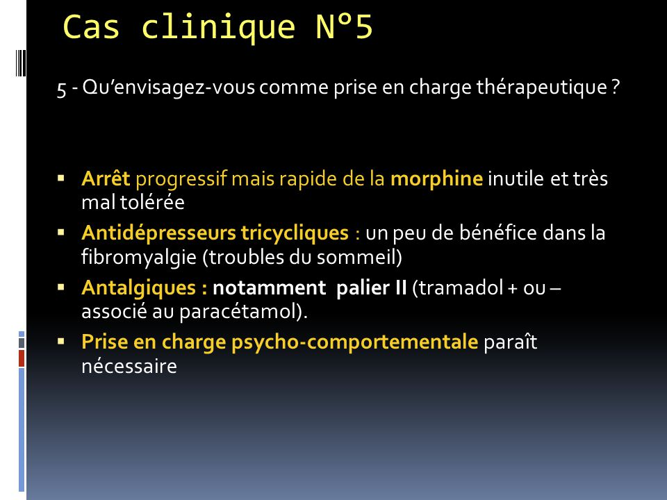 Cas clinique N°5 5 - Qu'envisagez-vous comme prise en charge thérapeutique ?  Arrêt progressif mais rapide de la morphine inutile et très mal tolérée