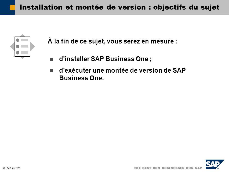  SAP AG 2003 Installation et montée de version : objectifs du sujet d'installer SAP Business One ; d'exécuter une montée de version de SAP Business O