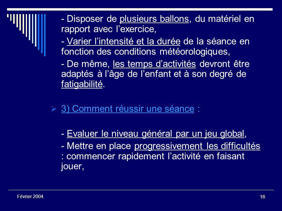 16 Février 2004 - Disposer de plusieurs ballons, du matériel en rapport avec l'exercice, - Varier l'intensité et la durée de la séance en fonction des conditions météorologiques, - De même, les temps d'activités devront être adaptés à l'âge de l'enfant et à son degré de fatigabilité.