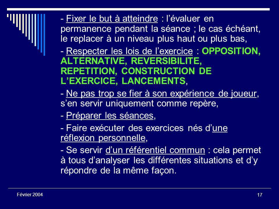 17 Février 2004 - Fixer le but à atteindre : l'évaluer en permanence pendant la séance ; le cas échéant, le replacer à un niveau plus haut ou plus bas, - Respecter les lois de l'exercice : OPPOSITION, ALTERNATIVE, REVERSIBILITE, REPETITION, CONSTRUCTION DE L'EXERCICE, LANCEMENTS, - Ne pas trop se fier à son expérience de joueur, s'en servir uniquement comme repère, - Préparer les séances, - Faire exécuter des exercices nés d'une réflexion personnelle, - Se servir d'un référentiel commun : cela permet à tous d'analyser les différentes situations et d'y répondre de la même façon.