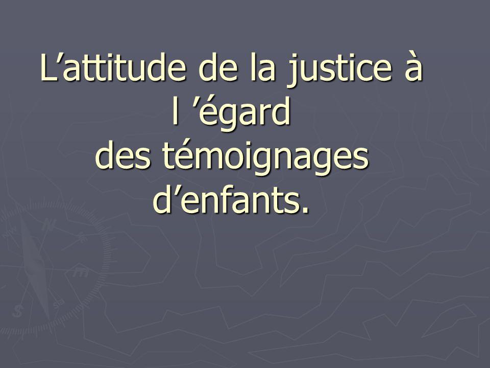 L'attitude de la justice à l 'égard des témoignages d'enfants.