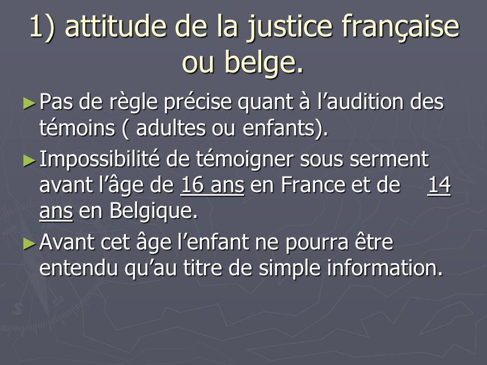 1) attitude de la justice française ou belge. ► Pas de règle précise quant à l'audition des témoins ( adultes ou enfants). ► Impossibilité de témoigne