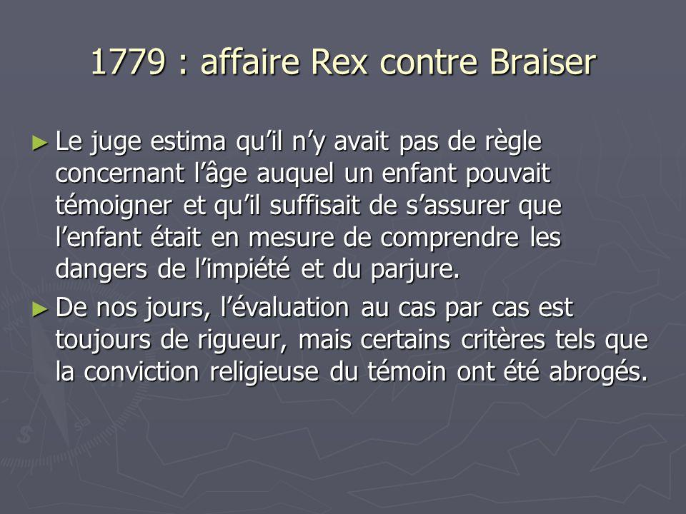 1779 : affaire Rex contre Braiser ► Le juge estima qu'il n'y avait pas de règle concernant l'âge auquel un enfant pouvait témoigner et qu'il suffisait