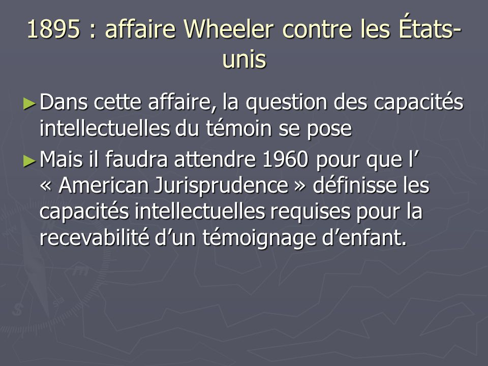 1895 : affaire Wheeler contre les États- unis ► Dans cette affaire, la question des capacités intellectuelles du témoin se pose ► Mais il faudra atten