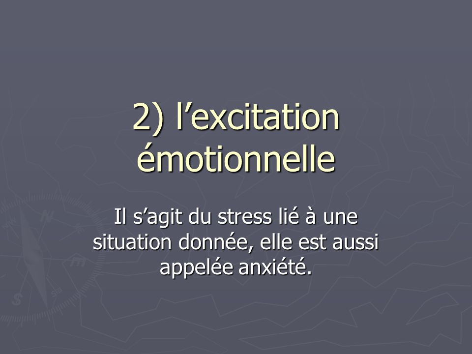 2) l'excitation émotionnelle Il s'agit du stress lié à une situation donnée, elle est aussi appelée anxiété.