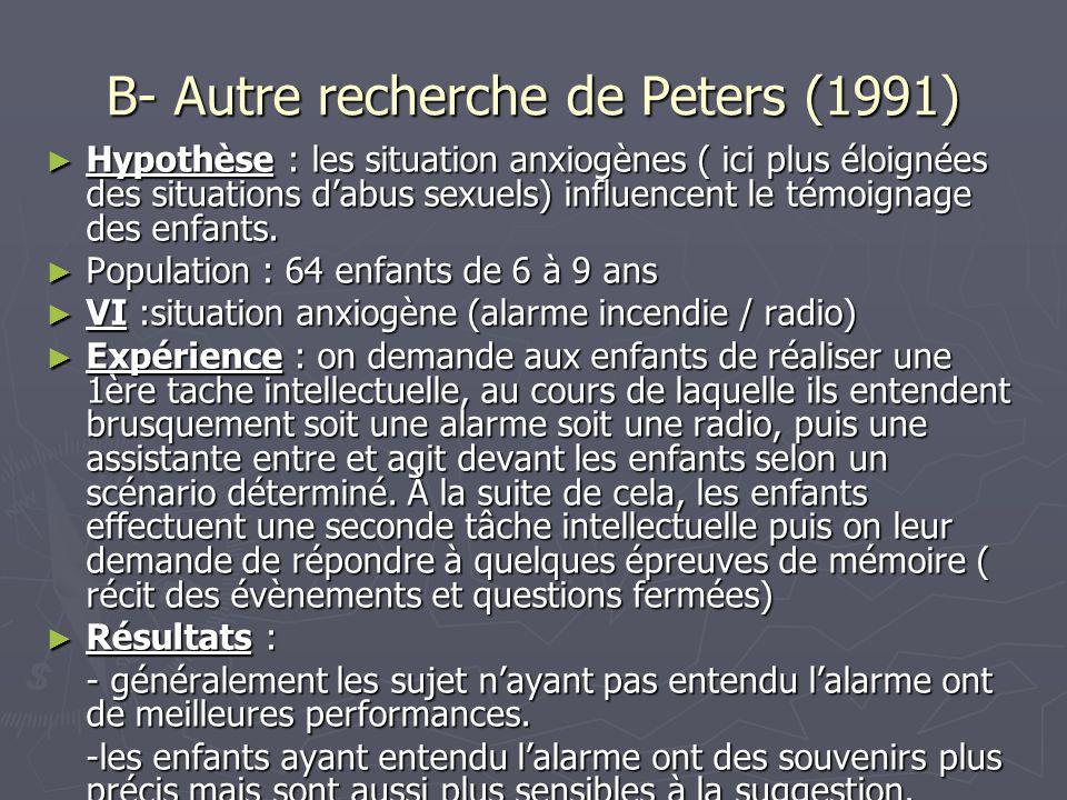 B- Autre recherche de Peters (1991) ► Hypothèse : les situation anxiogènes ( ici plus éloignées des situations d'abus sexuels) influencent le témoigna