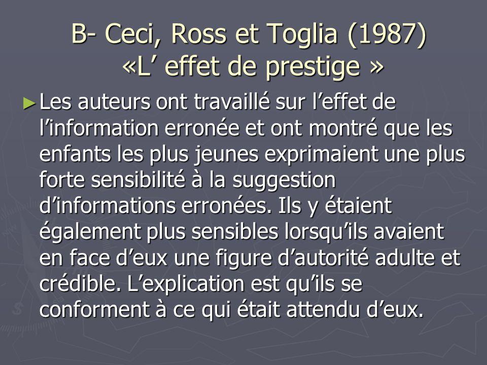 B- Ceci, Ross et Toglia (1987) «L' effet de prestige » ► Les auteurs ont travaillé sur l'effet de l'information erronée et ont montré que les enfants