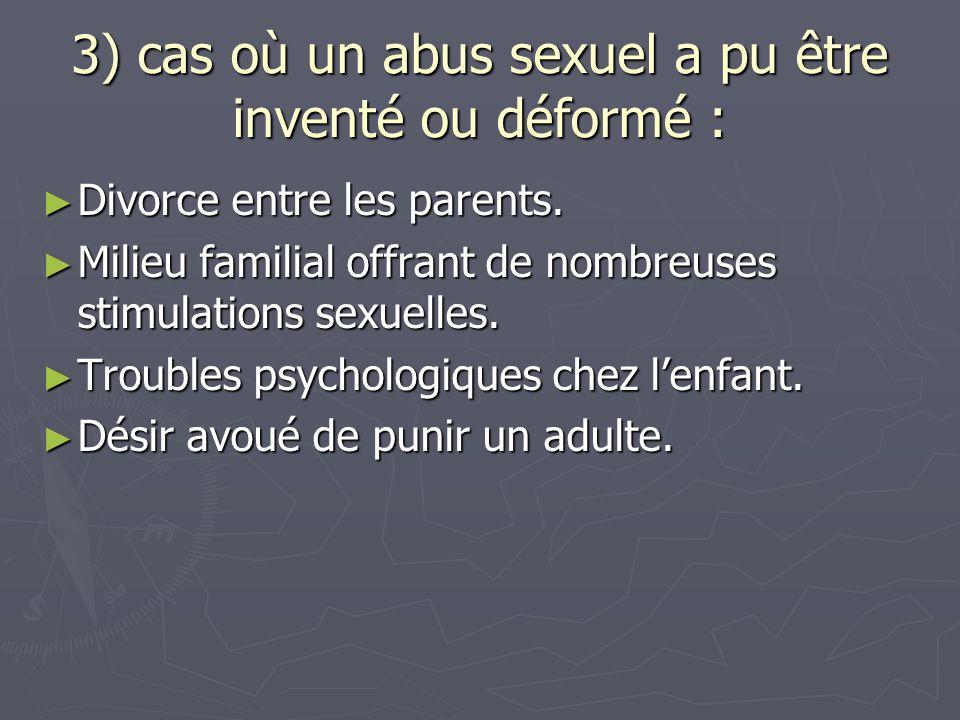 3) cas où un abus sexuel a pu être inventé ou déformé : ► Divorce entre les parents. ► Milieu familial offrant de nombreuses stimulations sexuelles. ►