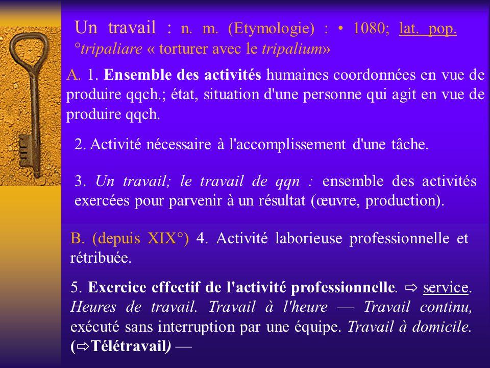 Un travail : n. m. (Etymologie) : 1080; lat. pop. °tripaliare « torturer avec le tripalium» A. 1. Ensemble des activités humaines coordonnées en vue d