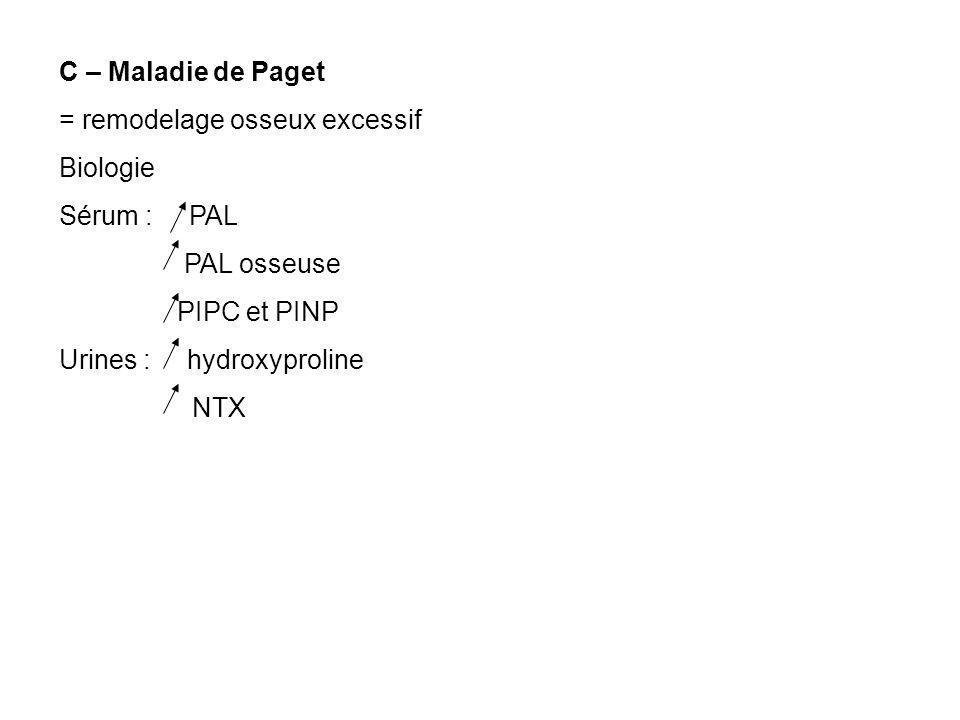 C – Maladie de Paget = remodelage osseux excessif Biologie Sérum : PAL PAL osseuse PIPC et PINP Urines : hydroxyproline NTX