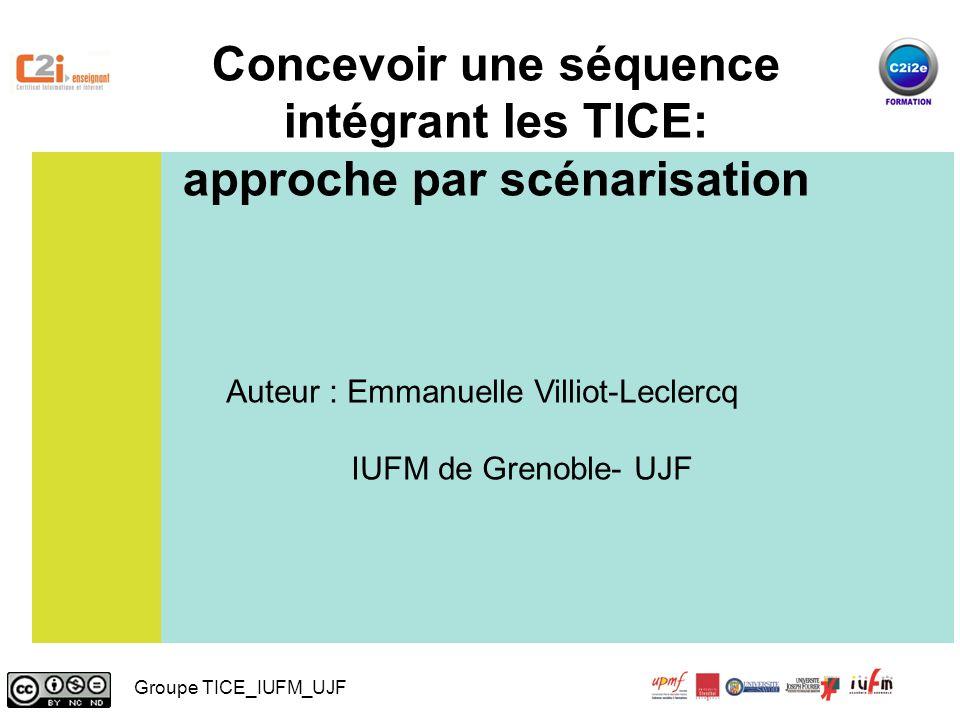 Concevoir une séquence intégrant les TICE: approche par scénarisation Auteur : Emmanuelle Villiot-Leclercq IUFM de Grenoble- UJF Groupe TICE_IUFM_UJF