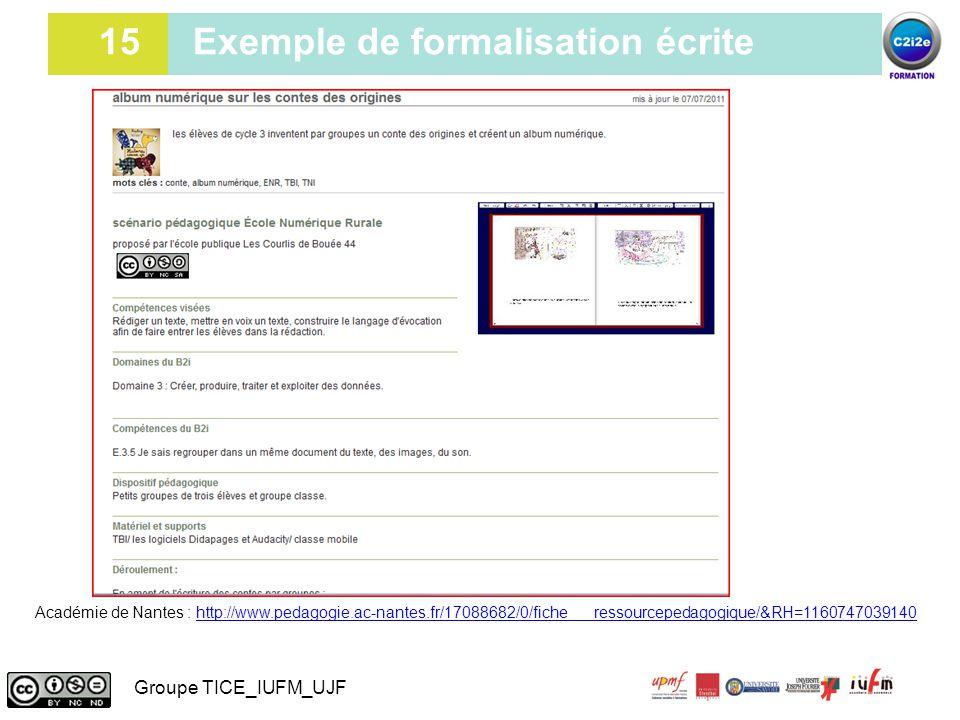 15 15 Exemple de formalisation écrite Groupe TICE_IUFM_UJF Académie de Nantes : http://www.pedagogie.ac-nantes.fr/17088682/0/fiche___ressourcepedagogi