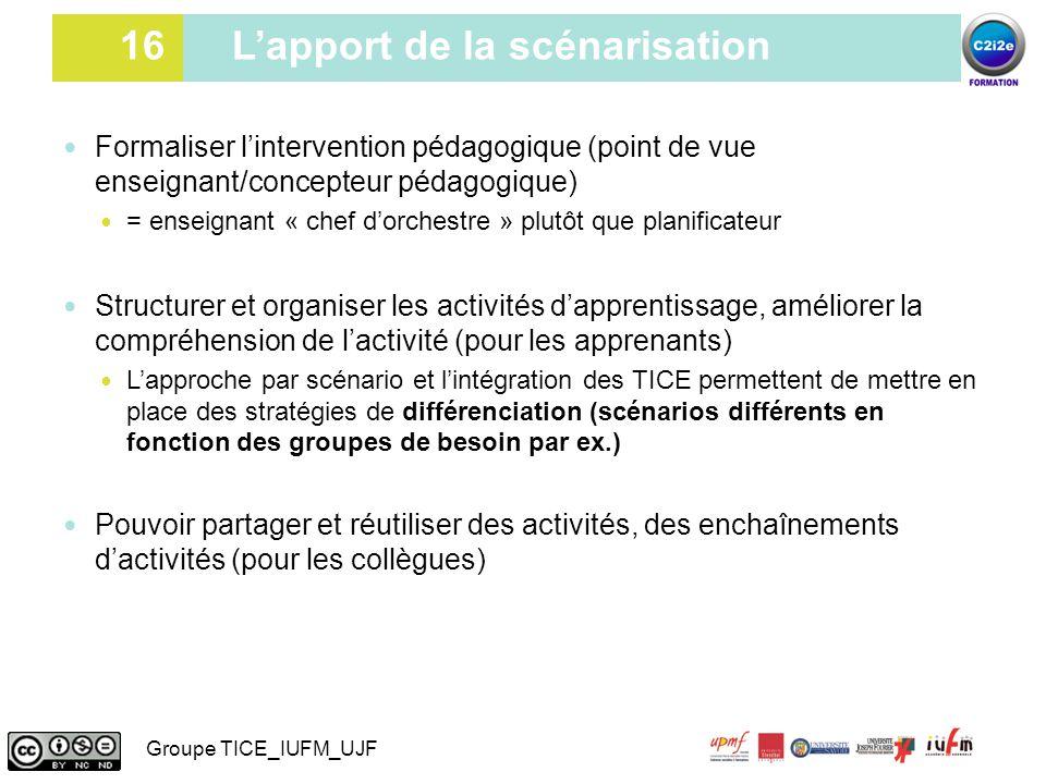 16 16 L'apport de la scénarisation Formaliser l'intervention pédagogique (point de vue enseignant/concepteur pédagogique) = enseignant « chef d'orches