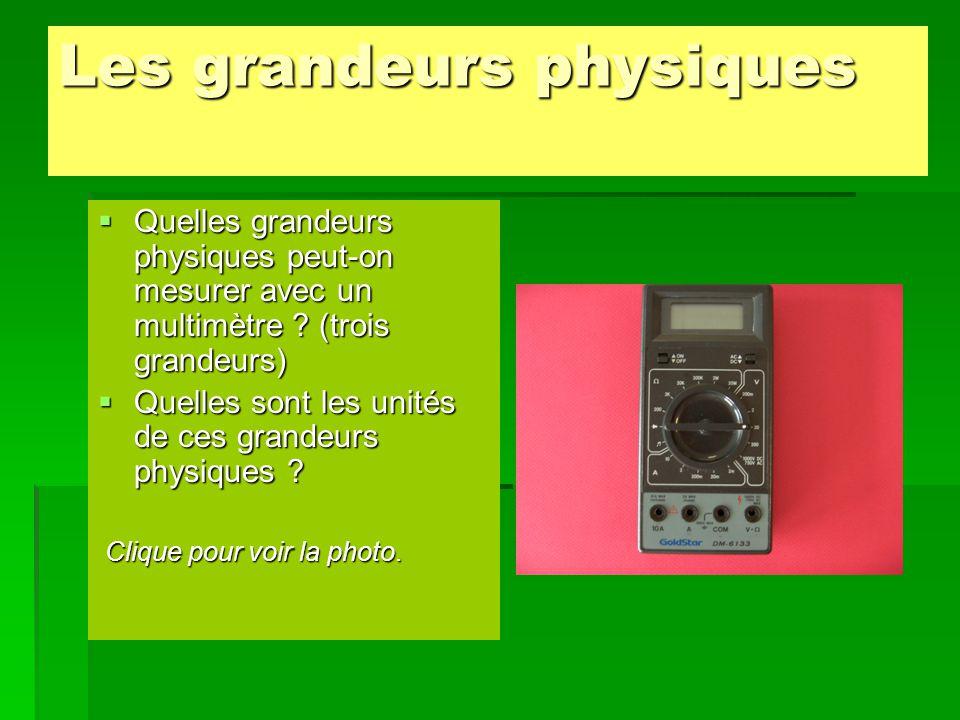 Les grandeurs physiques  Quelles grandeurs physiques peut-on mesurer avec un multimètre ? (trois grandeurs)  Quelles sont les unités de ces grandeur